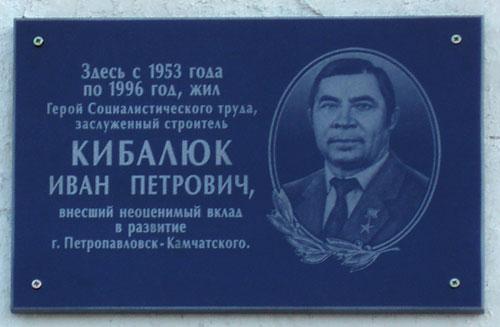 Мемориальная доска Ивану Петровичу Кибалюку — известнейшему на Камчатке в 1970–1990-е годы строителю. Установлена 30 октября 2008 года в центре города Петропавловска-Камчатского.